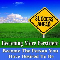 Becoming More Persistent Become the Person You Have Desired to Be Subliminal Change — Subliminal Change Institute