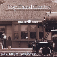 Far From Nowhere — Top Dead Centre