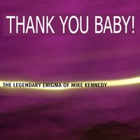 Thank You Baby: The Legendary Enigma of Mike Kennedy — Mike Kennedy
