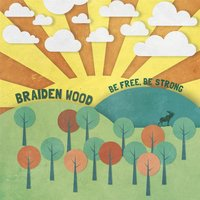 Be Free, Be Strong — Braiden Wood