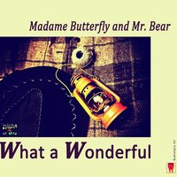 What a Wonderful — Madame Butterfly & Mr. Bear