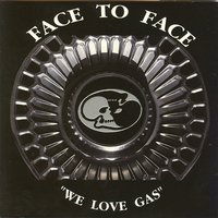 We love gas — Face To Face