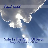 Safe in the Arms of Jesus: Songs of Comfort and Praise — Paul Todd