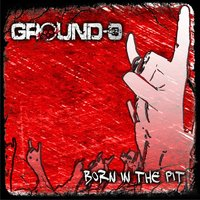Born in the Pit — GROUND-0, GROUND-Ø