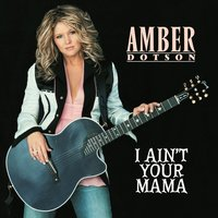 I Ain't Your Mama — Amber Dotson