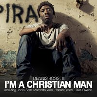 I'm a Christian Man (feat. Uncle Sam, Maranda Willis, Hasan Green, Lillian Owens) — Dennis Ross, III, Uncle Sam, Maranda Willis, Hasan Green, Lillian Owens