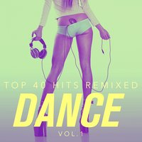 Top 40 Hits Remixed, Vol. 1: Dance Hits — The Cover Crew, Cover Guru, Ultimate Dance Remixes