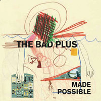 Made Possible — The Bad Plus