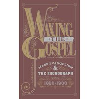 Waxing The Gospel: Mass Evangelism And The Phonograph, 1890-1900 — сборник