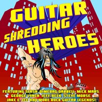 Guitar Shredding Heroes Featuring Slash, Dimebag Darrell, Mick Mars, George Lynch, Jeff Beck, Steve Morse, Jake E. Lee and More Rock Guitar Legends! — сборник