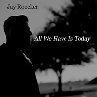 All We Have Is Today — Jay Roecker