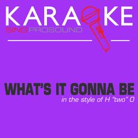"What's It Gonne Be (In the Style of H ""Two"" O) — Karaoke"