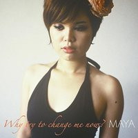 Why Try To Change Me Now? — Maya
