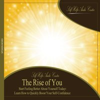 The Rise of You: Start Feeling Better About Yourself Today! Learn How to Quickly Boost Your Self-Confidence. — Self Help Audio Center
