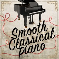 Smooth Classical Piano — Piano: Classical Relaxation, Love Songs Piano Songs, Piano Classics for the Heart, Love Songs Piano Songs|Piano Classics for the Heart|Piano: Classical Relaxation