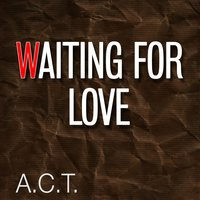 Waiting for Love — A.C.T.