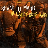 Til Daddy Gets Paid — Shane Tutmarc