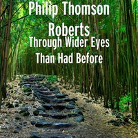 Through Wider Eyes Than Had Before — Philip Thomson Roberts
