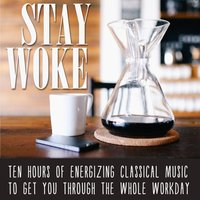 Stay Woke: Ten Hours of Energizing Classical Music to Get You Through the Whole Workday — сборник