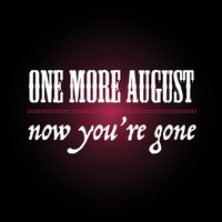 Now You're Gone — One More August