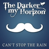 Can't Stop the Rain - Single — The Darker My Horizon