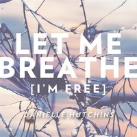 Let Me Breathe (I'm Free) — Danielle Hutchins