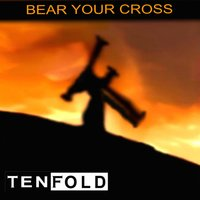 Bear Your Cross — Tenfold