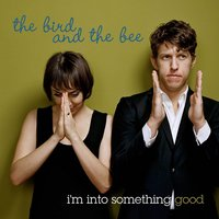I'm Into Something Good — The Bird And The Bee