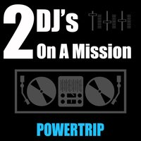 Powertrip — 2 DJ's On A Mission