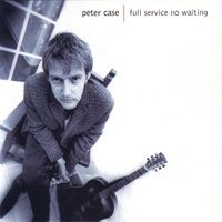 Full Service, No Waiting — Peter Case