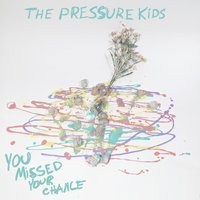 You Missed Your Chance — The Pressure Kids