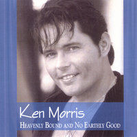 Heavenly Bound and No Earthly Good — Ken Morris