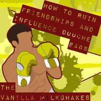 How to Ruin Friendships and Influence Douche Bags — The Vanilla Milkshakes