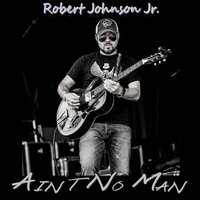 Ain't No Man — Robert Johnson Jr.