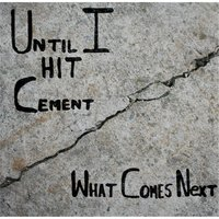 Until I Hit Cement — What Comes Next