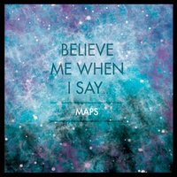 Believe Me When I Say... — Maps