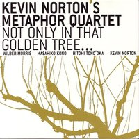 Not Only In That Golden Tree... — Kevin Norton's Metaphor Quartet