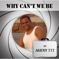 Why Can't We Be — Agent 777