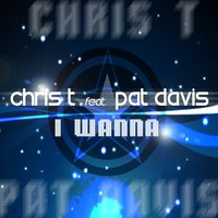 I Wanna ... — Pat Davis, Chris T