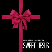 Sweet Jesus — Minister JU Ashley