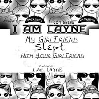 My Girlfriend Slept With Your Girlfriend — I. Am. Layne
