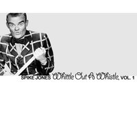 Whittle out a Whistle, Vol. 1 — Spike Jones