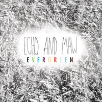Evergreen — Echo and Maw