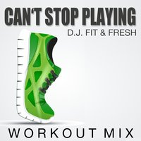 Can't Stop Playing — D.J. Fit & Fresh