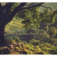 Something You Dream Of... NOMINATED FOR BEST INSTRUMENTAL ALBUM - PIANO FOR 2007! — Denise Young
