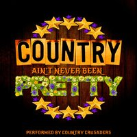 Country Ain't Never Been Pretty — Country Crusaders
