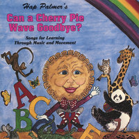Can A Cherry Pie Wave Goodbye? Songs For Learning Through Music And Movement — Hap Palmer