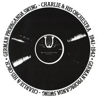 German Propaganda Swing, 1941 - 1942 — Charlie And His Orchestra