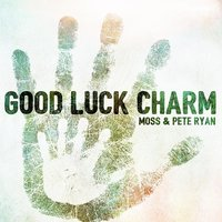 Good Luck Charm — Moss & Pete Ryan