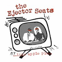 ...Like Apple Pie... — The Ejector Seats